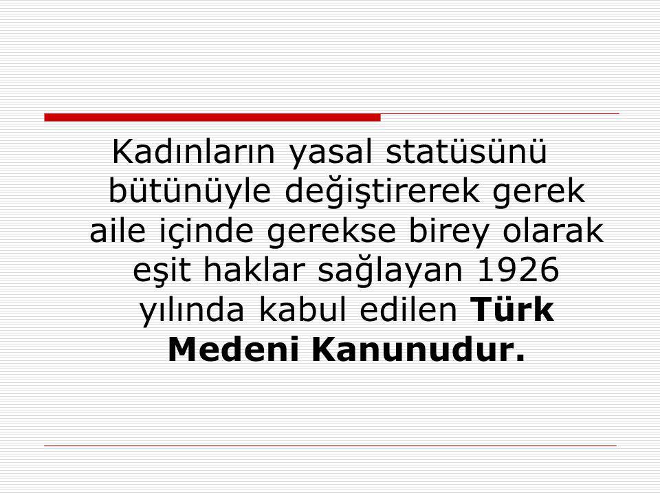 Kadınların yasal statüsünü bütünüyle değiştirerek gerek aile içinde gerekse birey olarak eşit haklar sağlayan 1926 yılında kabul edilen Türk Medeni Kanunudur.