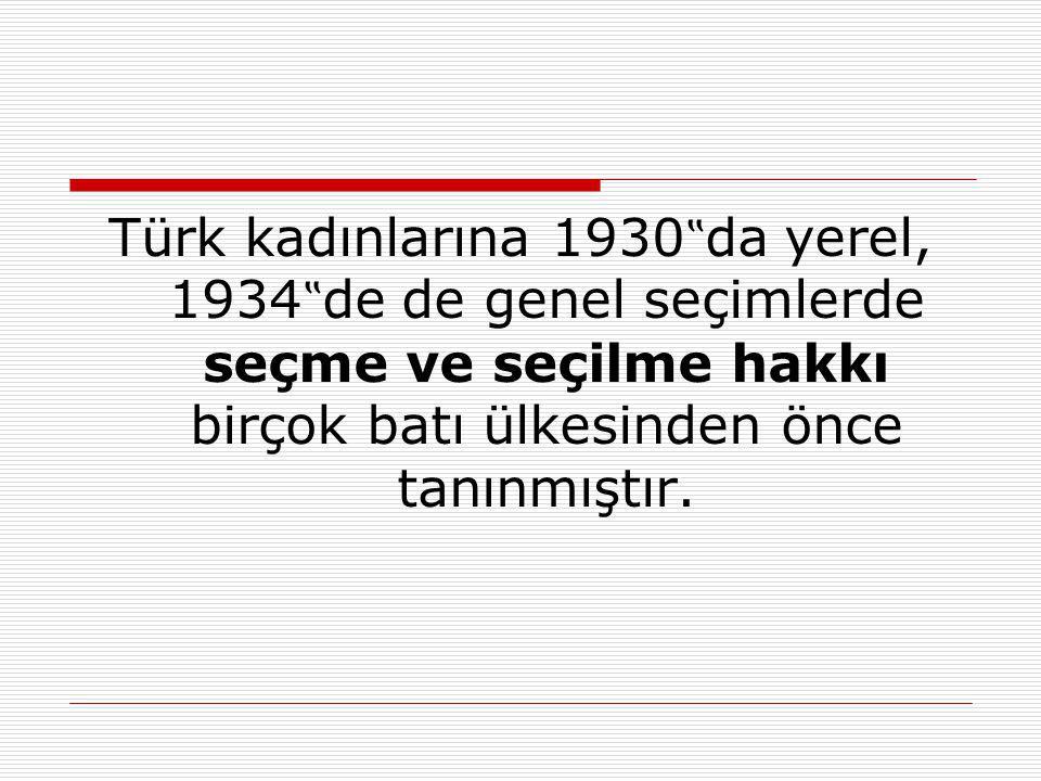 """Türk kadınlarına 1930""""da yerel, 1934""""de de genel seçimlerde seçme ve seçilme hakkı birçok batı ülkesinden önce tanınmıştır."""