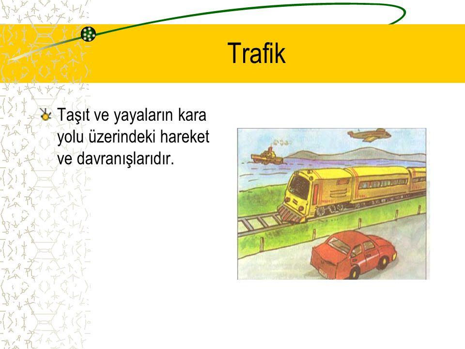 Trafik Taşıt ve yayaların kara yolu üzerindeki hareket ve davranışlarıdır.