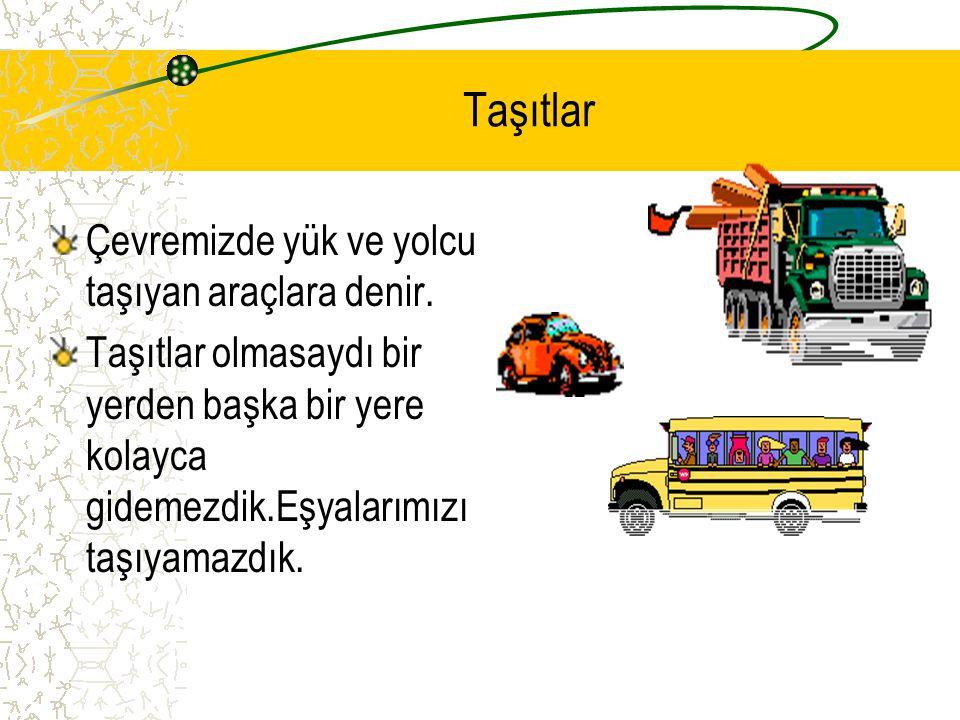 Taşıtlar Çevremizde yük ve yolcu taşıyan araçlara denir.