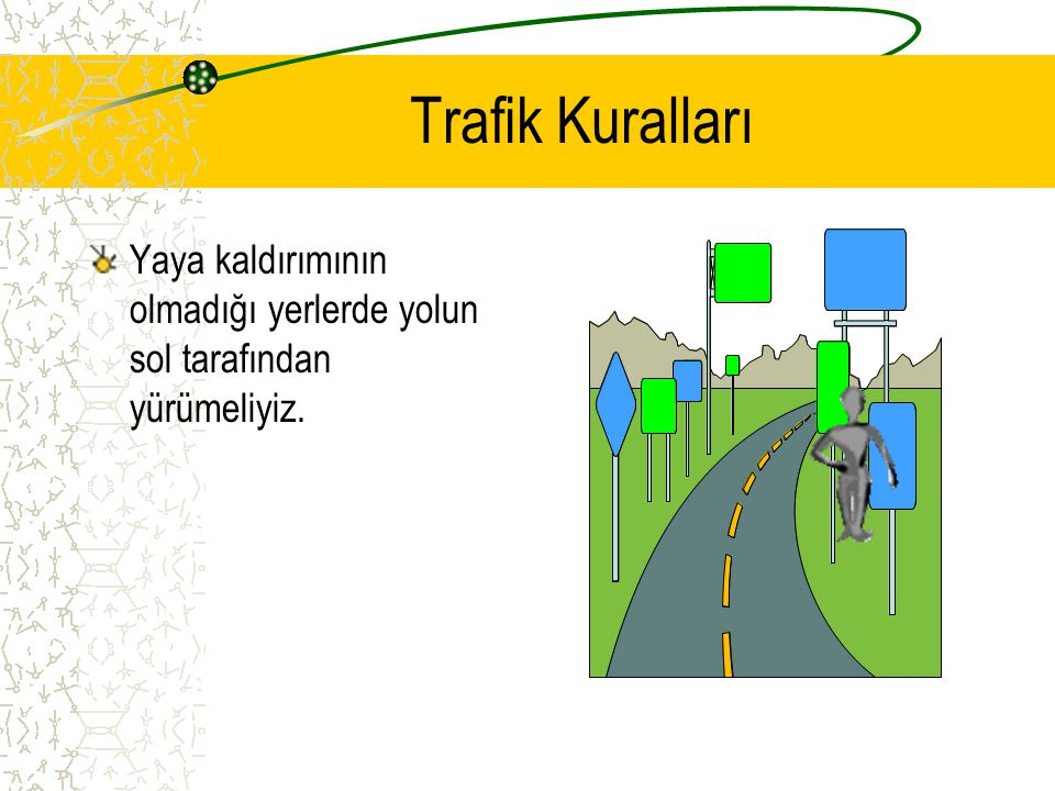 Trafik Kuralları Yaya kaldırımının olmadığı yerlerde yolun sol tarafından yürümeliyiz.