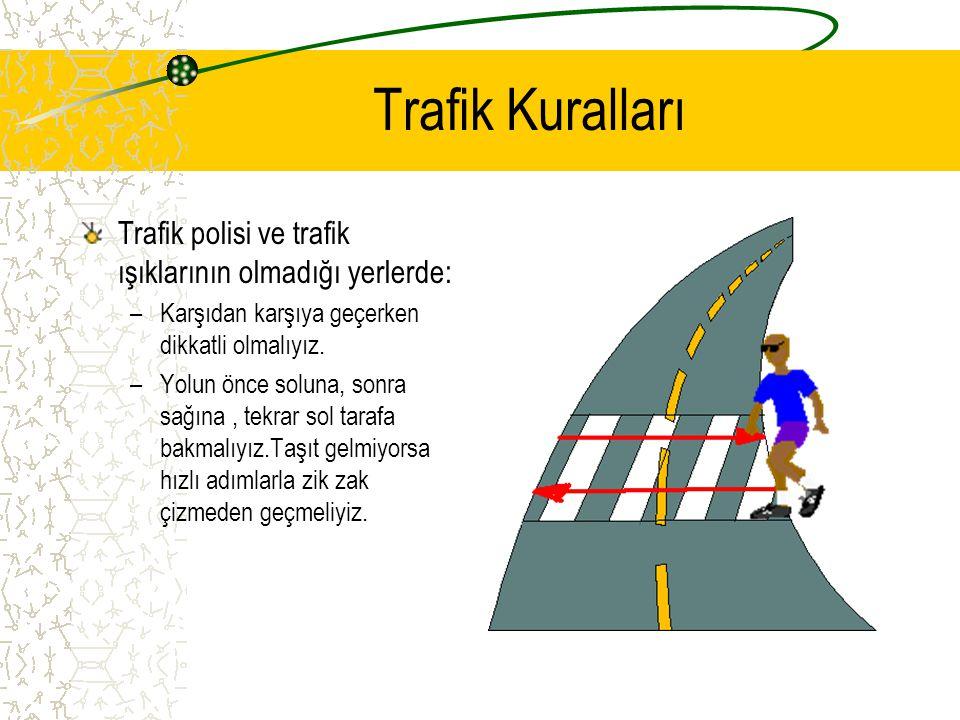 Trafik Kuralları Trafik polisi ve trafik ışıklarının olmadığı yerlerde: Karşıdan karşıya geçerken dikkatli olmalıyız.
