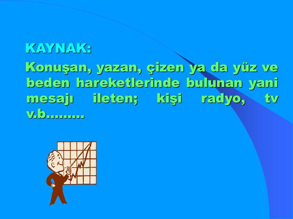 KAYNAK: Konuşan, yazan, çizen ya da yüz ve beden hareketlerinde bulunan yani mesajı ileten; kişi radyo, tv v.b.........