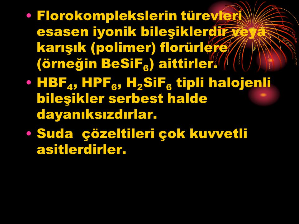 Florokomplekslerin türevleri esasen iyonik bileşiklerdir veya karışık (polimer) florürlere (örneğin BeSiF6) aittirler.