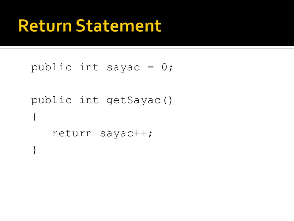 Return Statement public int sayac = 0; public int getSayac() { return sayac++; }