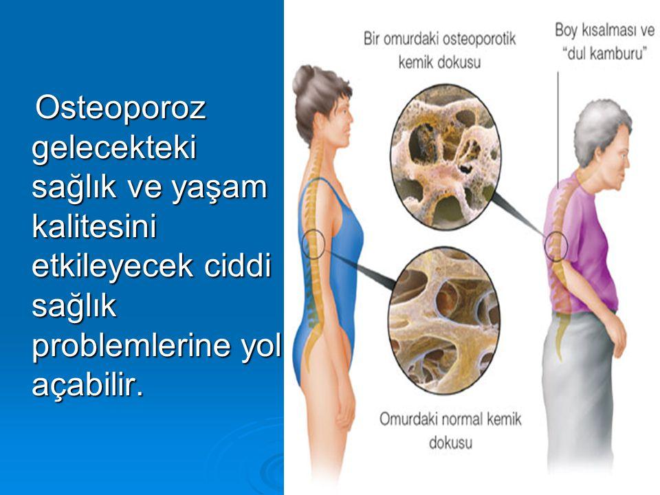 Osteoporoz gelecekteki sağlık ve yaşam kalitesini etkileyecek ciddi sağlık problemlerine yol açabilir.