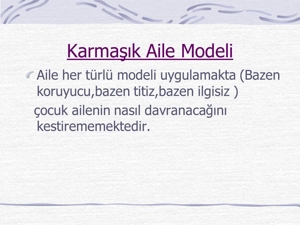 Karmaşık Aile Modeli Aile her türlü modeli uygulamakta (Bazen koruyucu,bazen titiz,bazen ilgisiz )