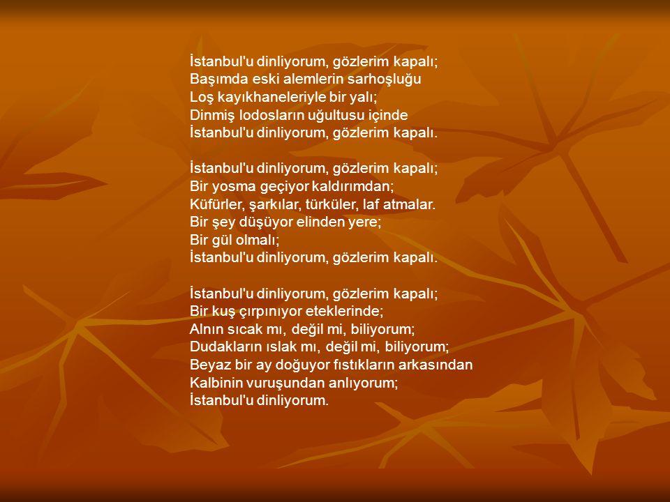 İstanbul u dinliyorum, gözlerim kapalı; Başımda eski alemlerin sarhoşluğu Loş kayıkhaneleriyle bir yalı; Dinmiş lodosların uğultusu içinde İstanbul u dinliyorum, gözlerim kapalı.