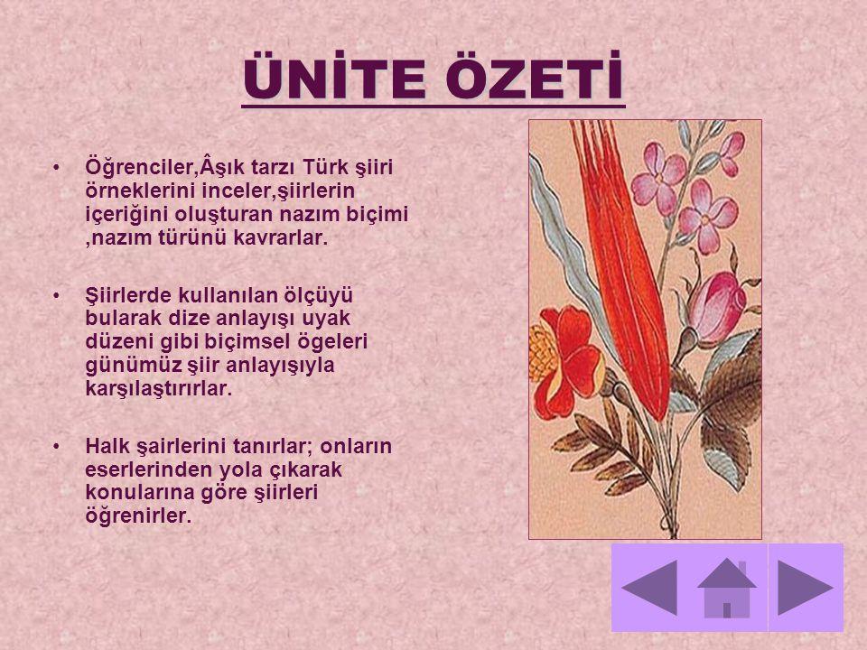 ÜNİTE ÖZETİ Öğrenciler,Âşık tarzı Türk şiiri örneklerini inceler,şiirlerin içeriğini oluşturan nazım biçimi ,nazım türünü kavrarlar.