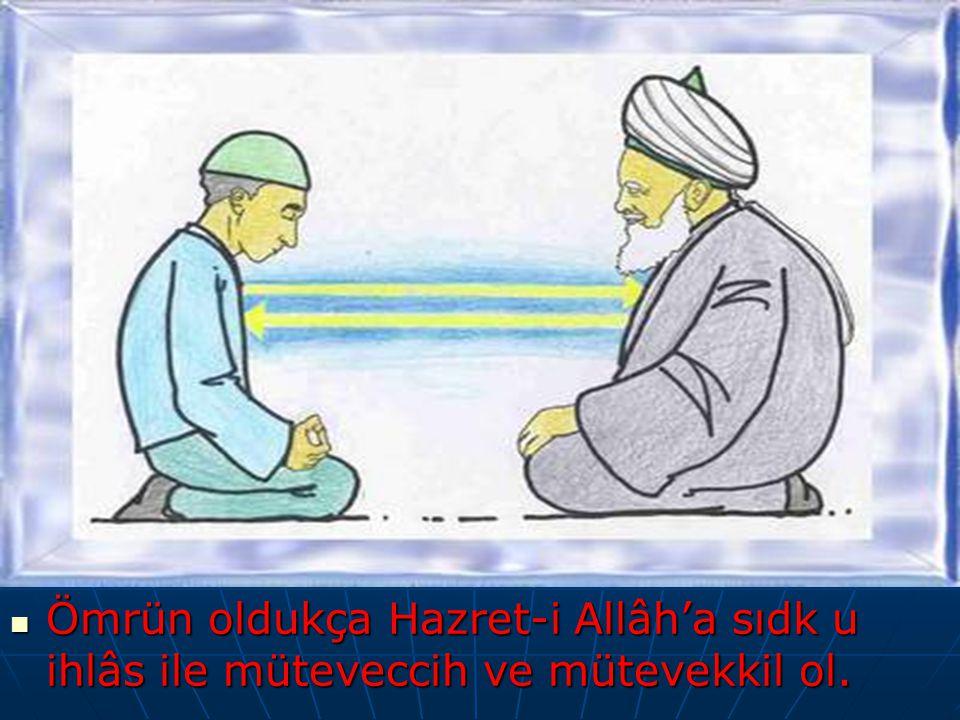 Ömrün oldukça Hazret-i Allâh'a sıdk u ihlâs ile müteveccih ve mütevekkil ol.
