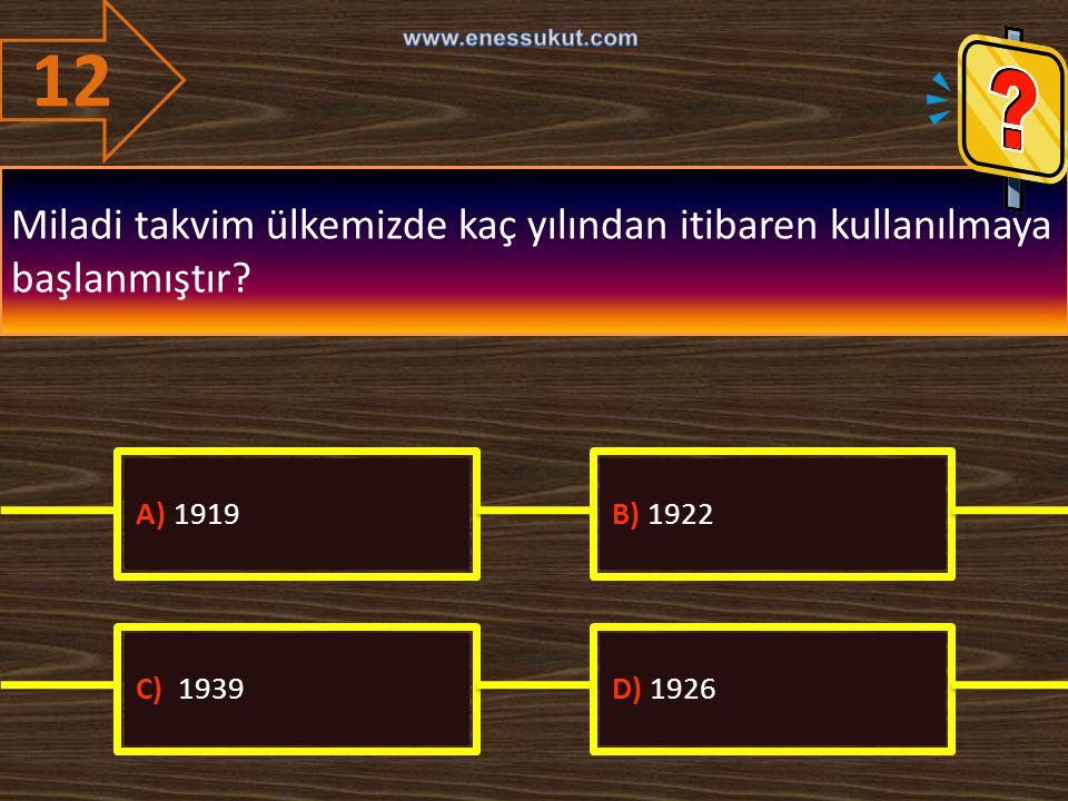 12 www.enessukut.com. Miladi takvim ülkemizde kaç yılından itibaren kullanılmaya başlanmıştır A) 1919.