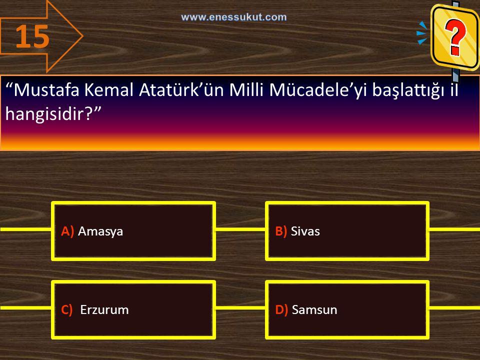 15 www.enessukut.com. Mustafa Kemal Atatürk'ün Milli Mücadele'yi başlattığı il hangisidir A) Amasya.