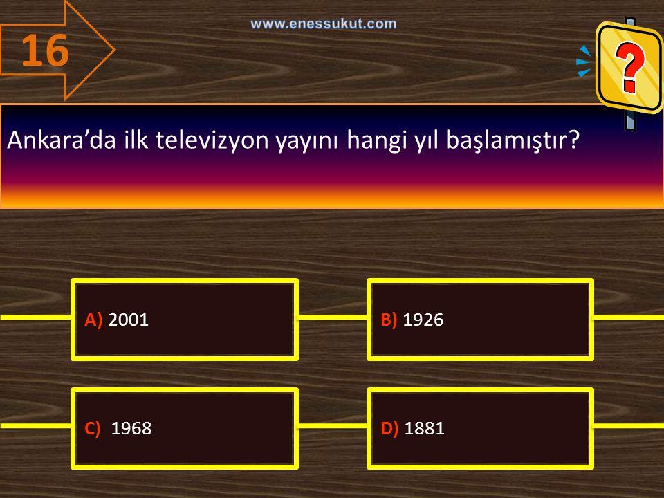 16 Ankara'da ilk televizyon yayını hangi yıl başlamıştır A) 2001