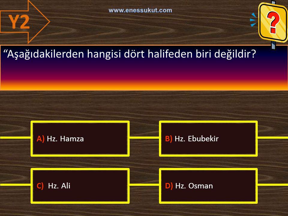 Y2 Aşağıdakilerden hangisi dört halifeden biri değildir A) Hz. Hamza