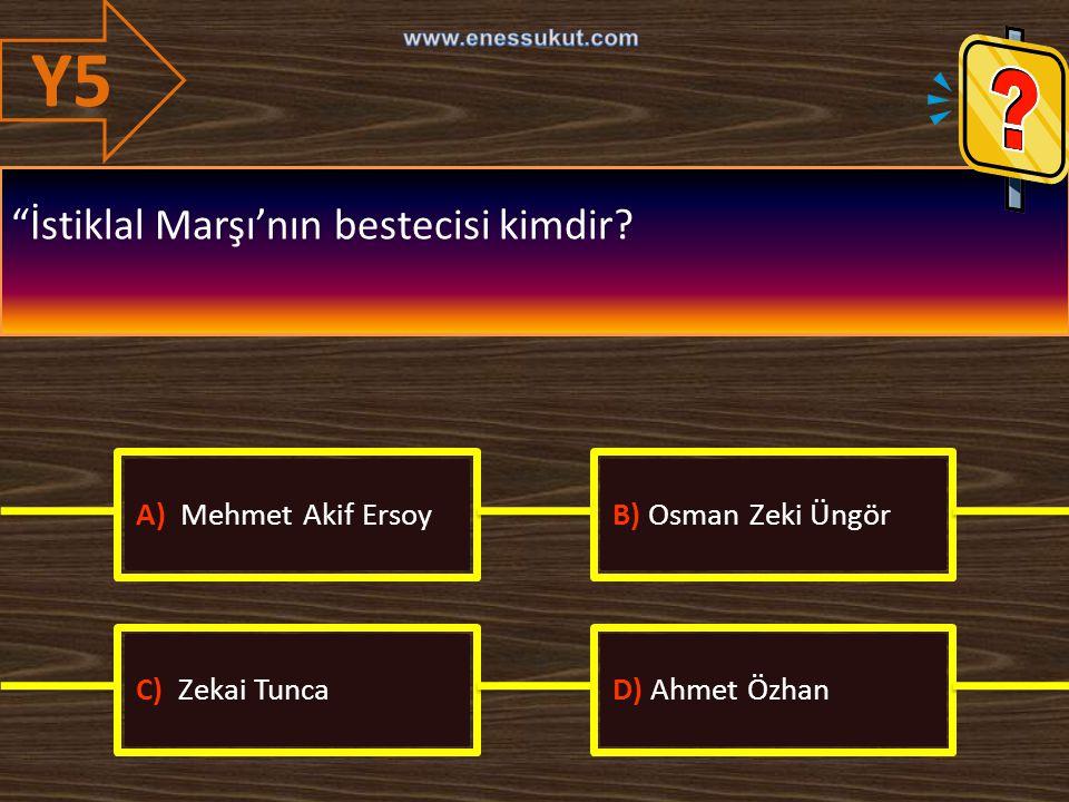 Y5 İstiklal Marşı'nın bestecisi kimdir A) Mehmet Akif Ersoy