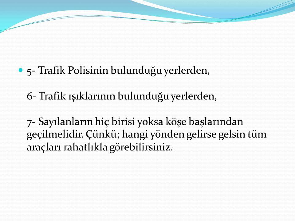 5- Trafik Polisinin bulunduğu yerlerden, 6- Trafik ışıklarının bulunduğu yerlerden, 7- Sayılanların hiç birisi yoksa köşe başlarından geçilmelidir.