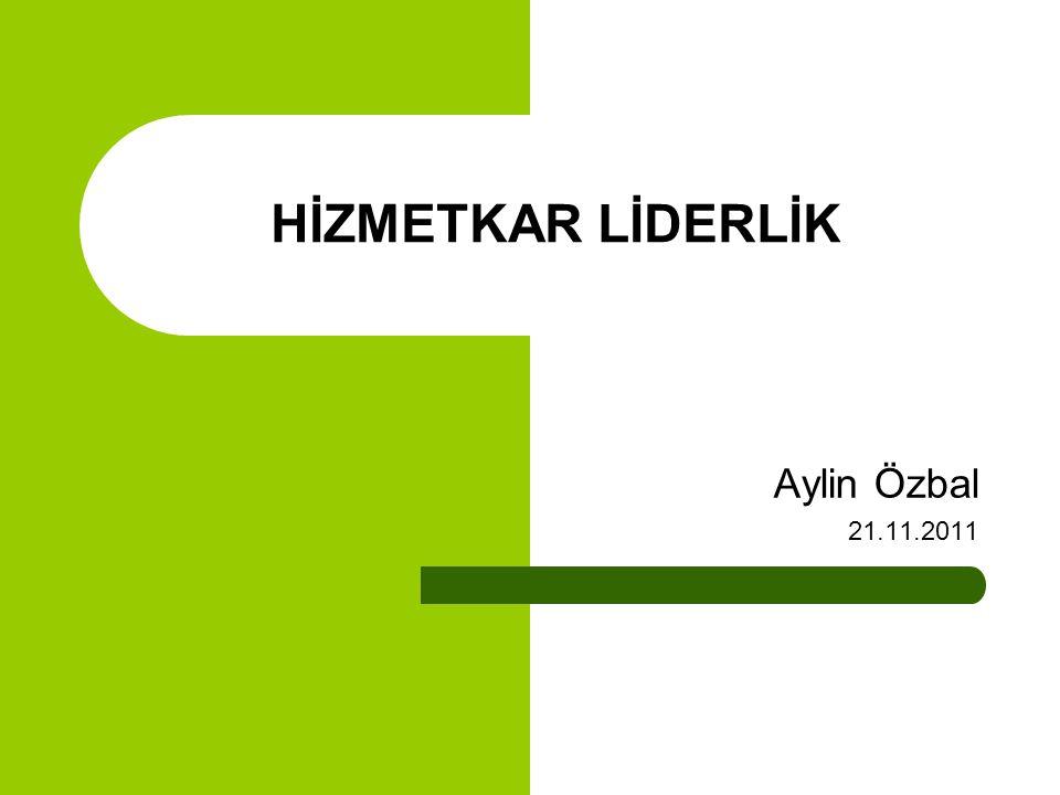 HİZMETKAR LİDERLİK Aylin Özbal 21.11.2011