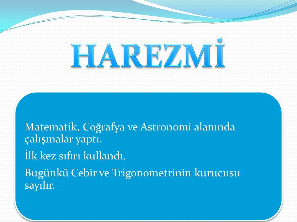 HAREZMİ Matematik, Coğrafya ve Astronomi alanında çalışmalar yaptı.