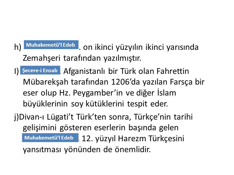 h) ……………………... on ikinci yüzyılın ikinci yarısında Zemahşeri tarafından yazılmıştır. I) ………………. Afganistanlı bir Türk olan Fahrettin Mübarekşah tarafından 1206'da yazılan Farsça bir eser olup Hz. Peygamber'in ve diğer İslam büyüklerinin soy kütüklerini tespit eder. j)Divan-ı Lügati't Türk'ten sonra, Türkçe'nin tarihi gelişimini gösteren eserlerin başında gelen ……………………… 12. yüzyıl Harezm Türkçesini yansıtması yönünden de önemlidir.