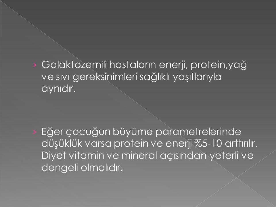 Galaktozemili hastaların enerji, protein,yağ ve sıvı gereksinimleri sağlıklı yaşıtlarıyla aynıdır.
