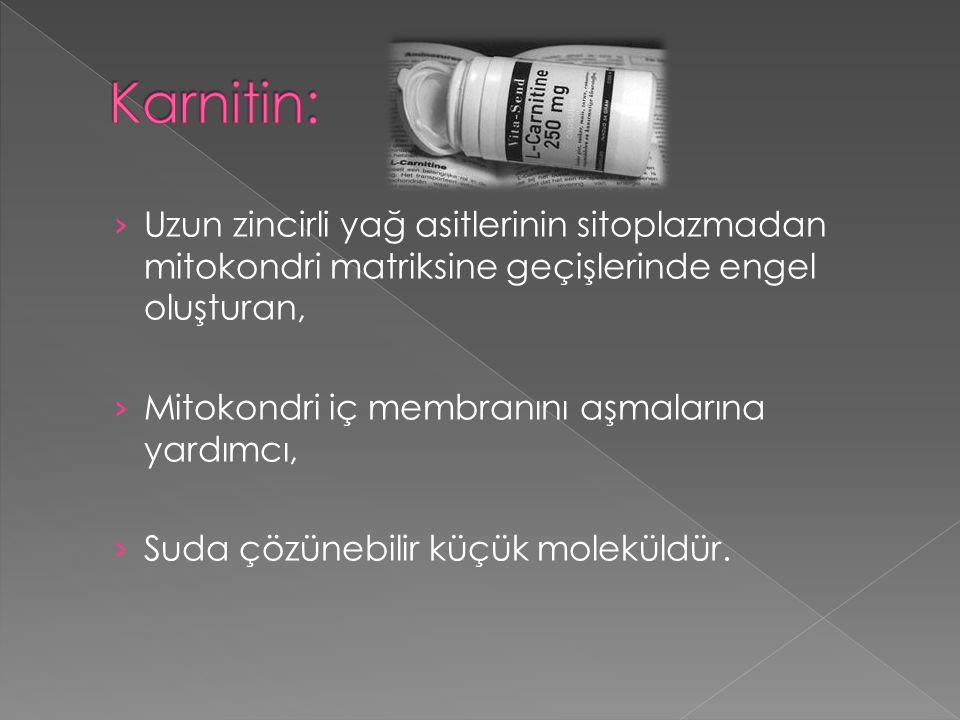 Karnitin: Uzun zincirli yağ asitlerinin sitoplazmadan mitokondri matriksine geçişlerinde engel oluşturan,