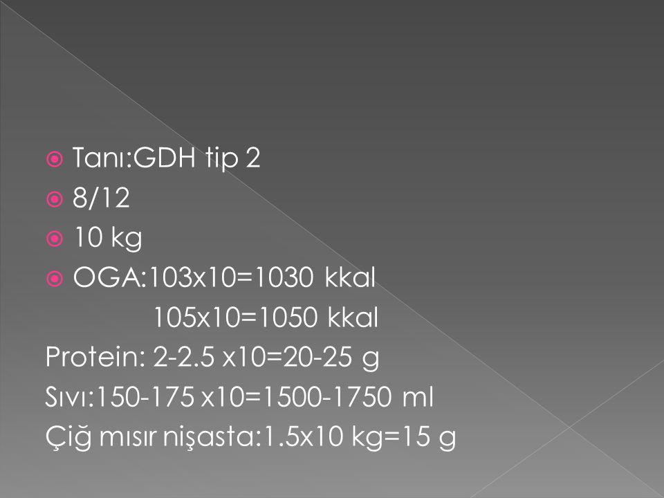 Tanı:GDH tip 2 8/12. 10 kg. OGA:103x10=1030 kkal. 105x10=1050 kkal. Protein: 2-2.5 x10=20-25 g.