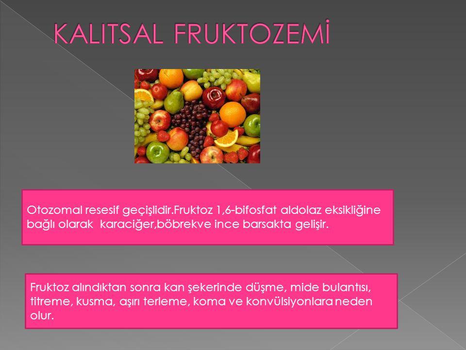 KALITSAL FRUKTOZEMİ Otozomal resesif geçişlidir.Fruktoz 1,6-bifosfat aldolaz eksikliğine bağlı olarak karaciğer,böbrekve ince barsakta gelişir.