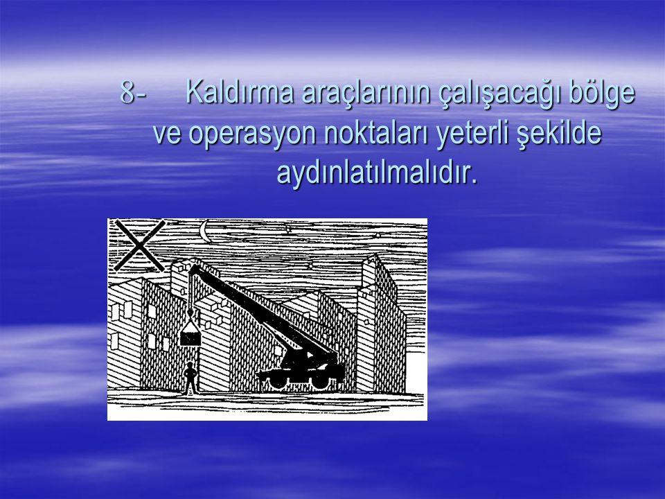 8- Kaldırma araçlarının çalışacağı bölge ve operasyon noktaları yeterli şekilde aydınlatılmalıdır.