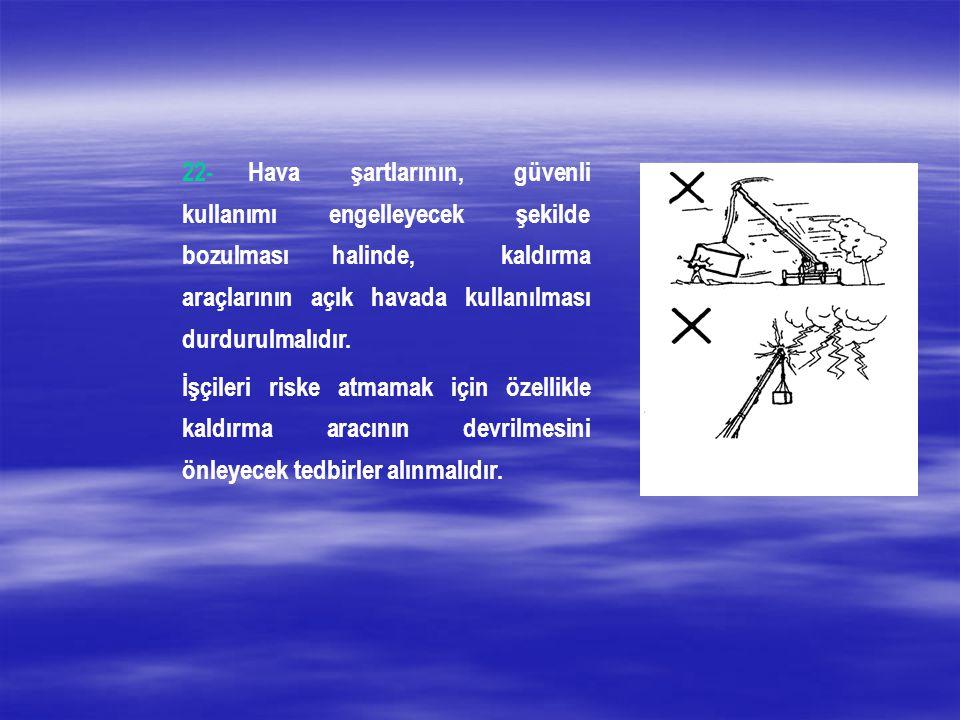 22- Hava şartlarının, güvenli kullanımı engelleyecek şekilde bozulması halinde, kaldırma araçlarının açık havada kullanılması durdurulmalıdır.
