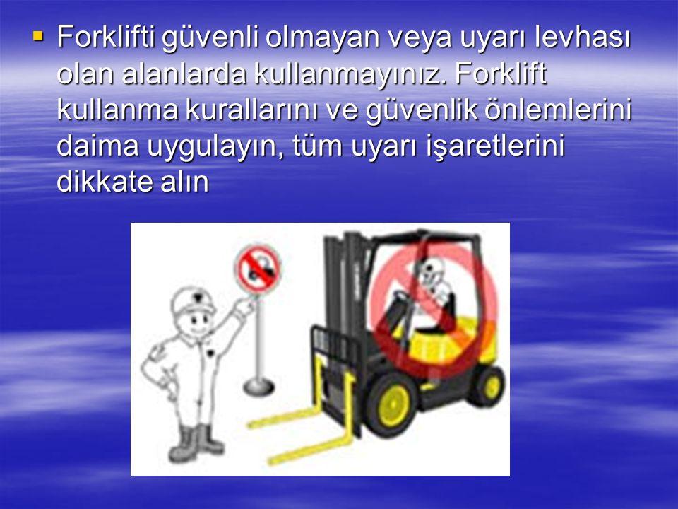 Forklifti güvenli olmayan veya uyarı levhası olan alanlarda kullanmayınız.