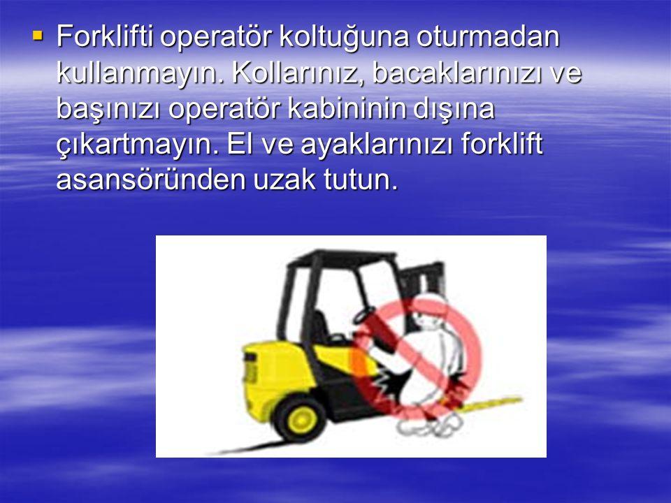 Forklifti operatör koltuğuna oturmadan kullanmayın