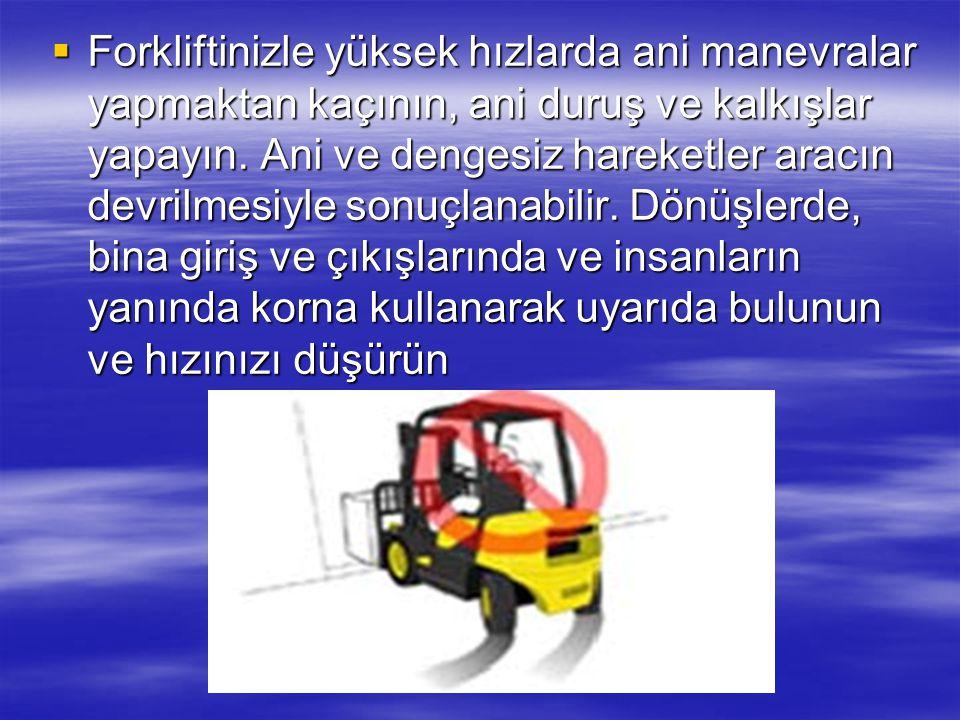 Forkliftinizle yüksek hızlarda ani manevralar yapmaktan kaçının, ani duruş ve kalkışlar yapayın.