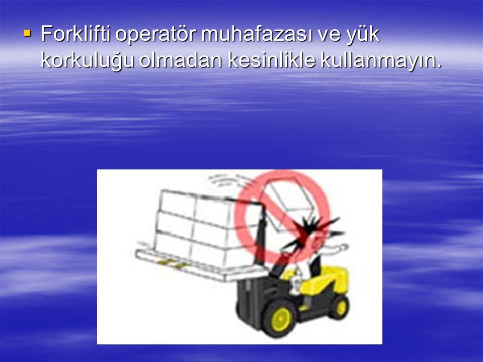 Forklifti operatör muhafazası ve yük korkuluğu olmadan kesinlikle kullanmayın.