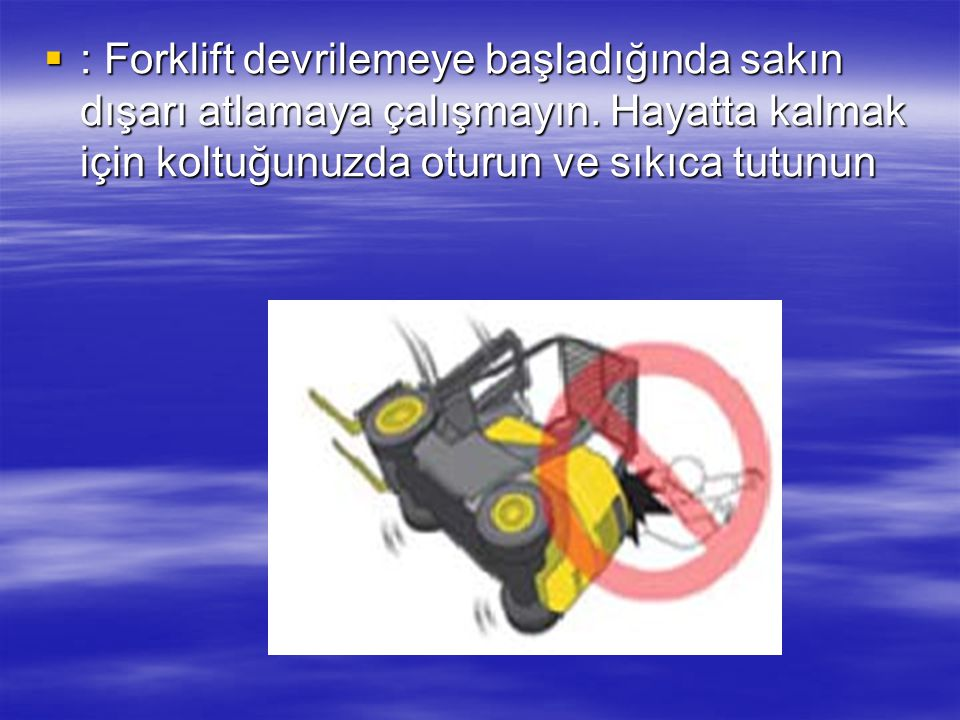 : Forklift devrilemeye başladığında sakın dışarı atlamaya çalışmayın