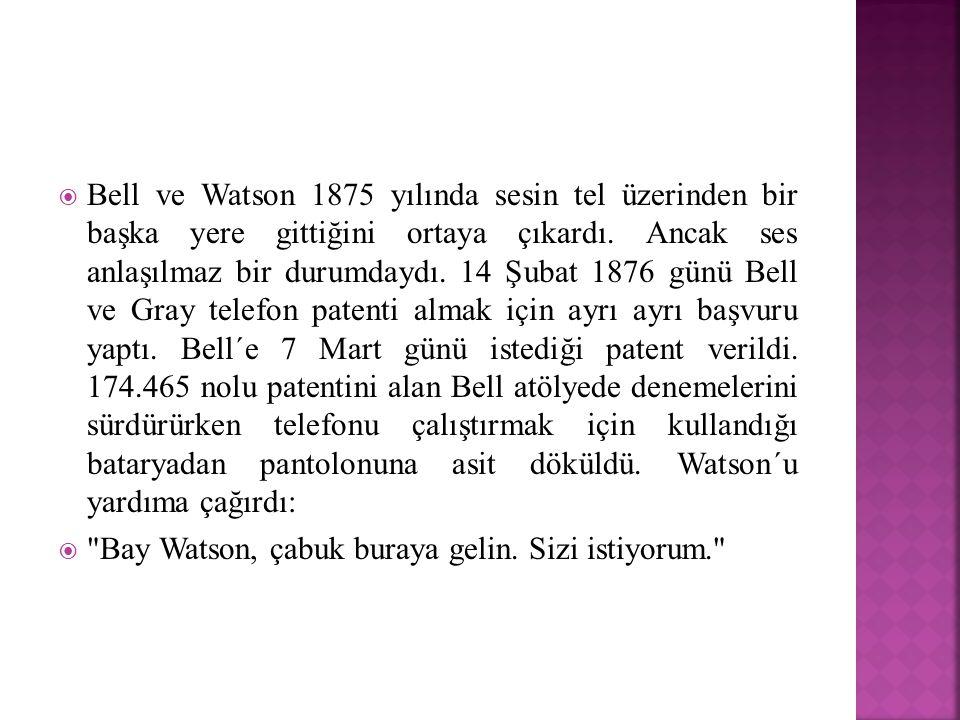 Bell ve Watson 1875 yılında sesin tel üzerinden bir başka yere gittiğini ortaya çıkardı. Ancak ses anlaşılmaz bir durumdaydı. 14 Şubat 1876 günü Bell ve Gray telefon patenti almak için ayrı ayrı başvuru yaptı. Bell´e 7 Mart günü istediği patent verildi. 174.465 nolu patentini alan Bell atölyede denemelerini sürdürürken telefonu çalıştırmak için kullandığı bataryadan pantolonuna asit döküldü. Watson´u yardıma çağırdı: