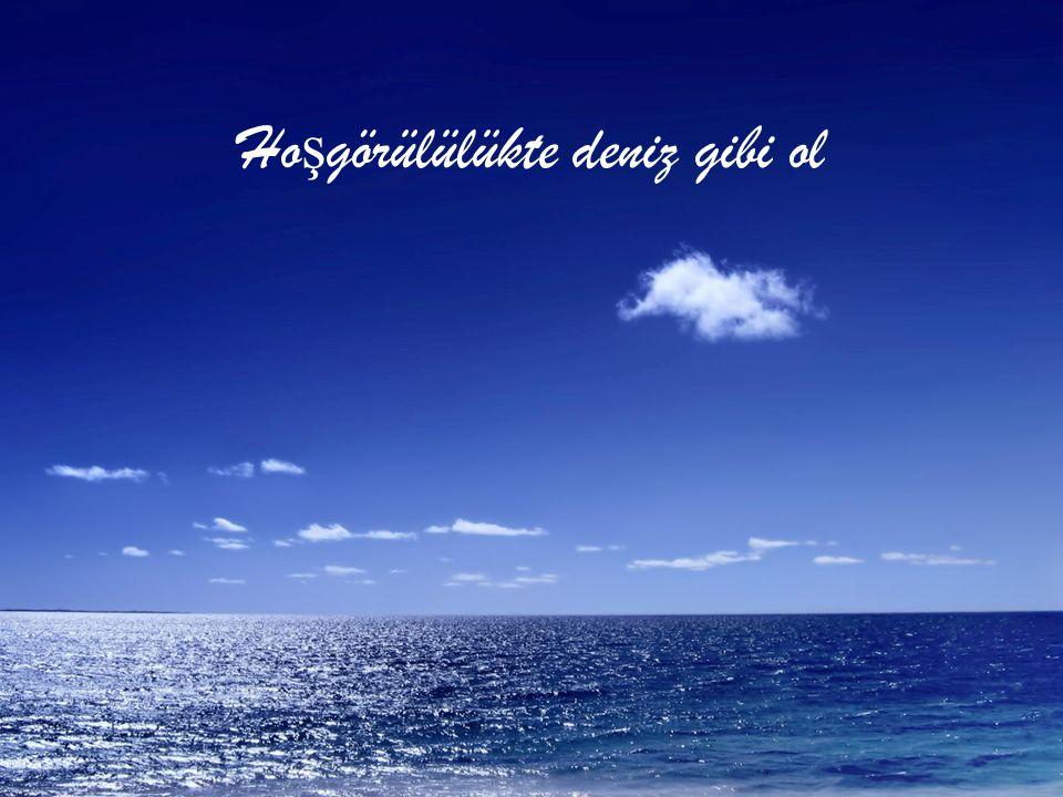 Hoşgörülülükte deniz gibi ol