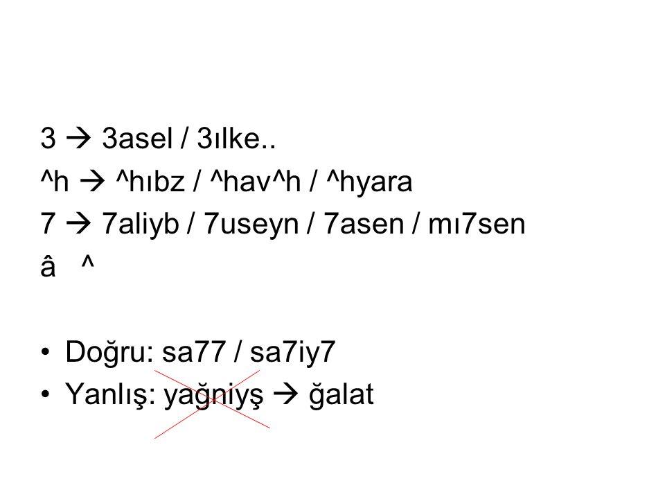 3  3asel / 3ılke.. ^h  ^hıbz / ^hav^h / ^hyara. 7  7aliyb / 7useyn / 7asen / mı7sen. â ^ Doğru: sa77 / sa7iy7.