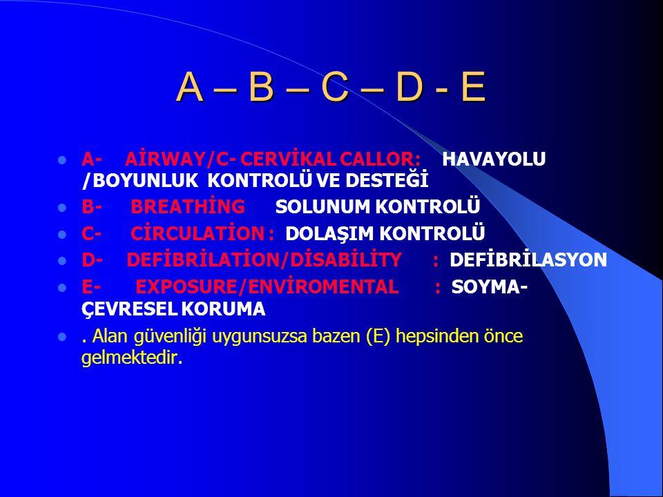 A – B – C – D - E A- AİRWAY/C- CERVİKAL CALLOR: HAVAYOLU /BOYUNLUK KONTROLÜ VE DESTEĞİ. B- BREATHİNG SOLUNUM KONTROLÜ.