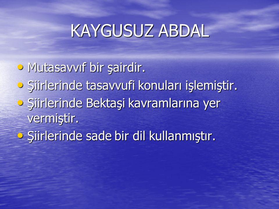 KAYGUSUZ ABDAL Mutasavvıf bir şairdir.