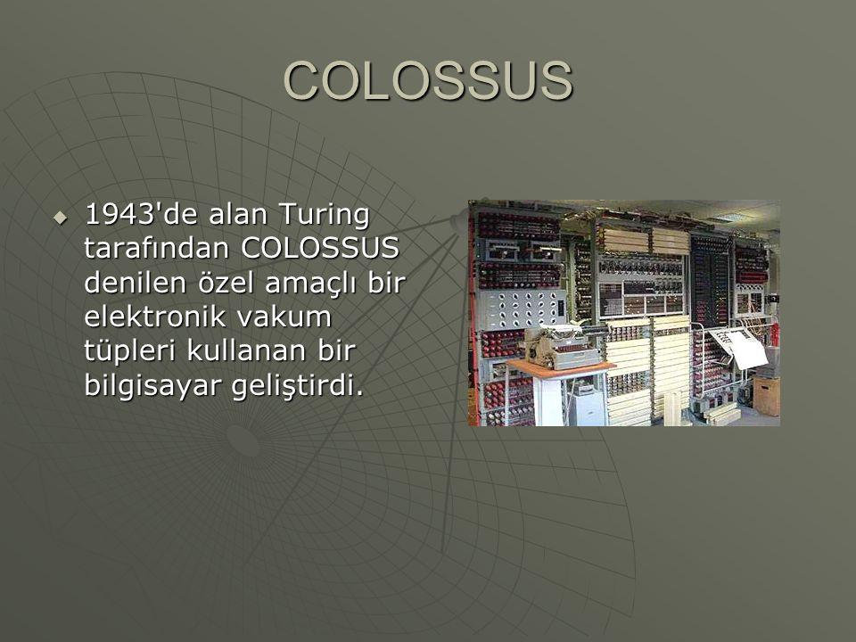 COLOSSUS 1943 de alan Turing tarafından COLOSSUS denilen özel amaçlı bir elektronik vakum tüpleri kullanan bir bilgisayar geliştirdi.