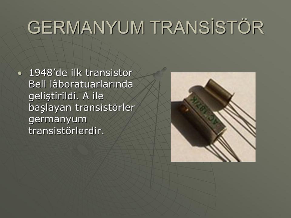 GERMANYUM TRANSİSTÖR 1948'de ilk transistor Bell lâboratuarlarında geliştirildi.
