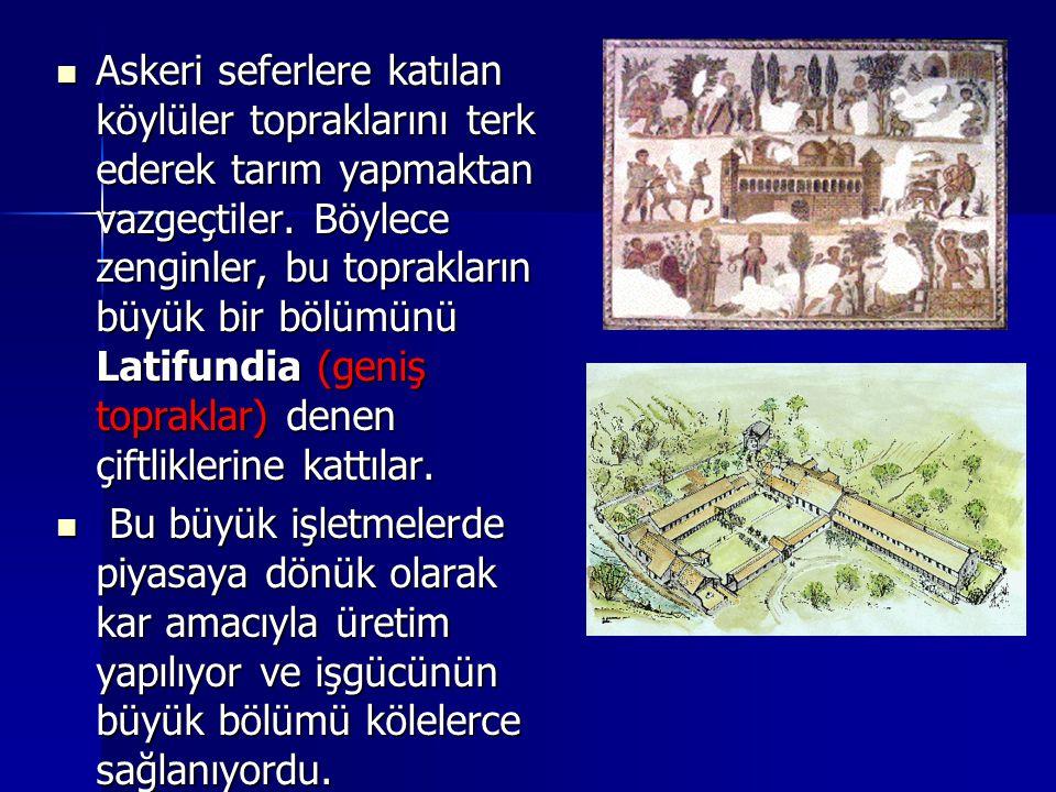 Askeri seferlere katılan köylüler topraklarını terk ederek tarım yapmaktan vazgeçtiler. Böylece zenginler, bu toprakların büyük bir bölümünü Latifundia (geniş topraklar) denen çiftliklerine kattılar.
