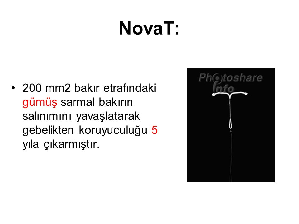 NovaT: 200 mm2 bakır etrafındaki gümüş sarmal bakırın salınımını yavaşlatarak gebelikten koruyuculuğu 5 yıla çıkarmıştır.