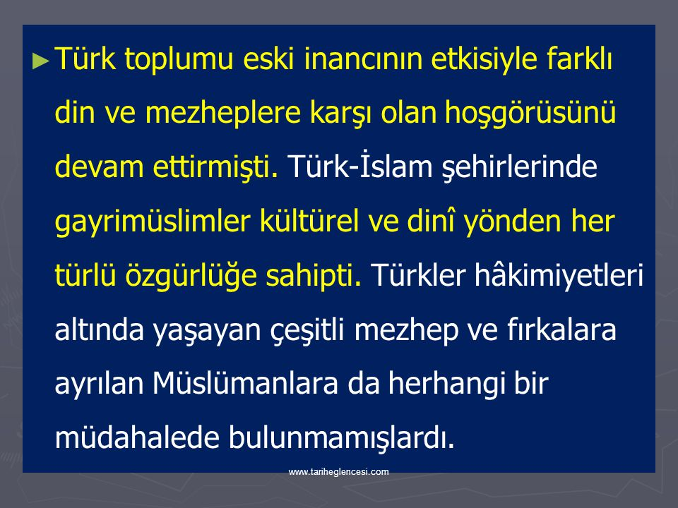 Türk toplumu eski inancının etkisiyle farklı din ve mezheplere karşı olan hoşgörüsünü devam ettirmişti. Türk-İslam şehirlerinde gayrimüslimler kültürel ve dinî yönden her türlü özgürlüğe sahipti. Türkler hâkimiyetleri altında yaşayan çeşitli mezhep ve fırkalara ayrılan Müslümanlara da herhangi bir müdahalede bulunmamışlardı.