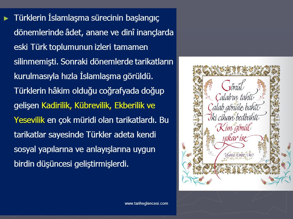 Türklerin İslamlaşma sürecinin başlangıç dönemlerinde âdet, anane ve dinî inançlarda eski Türk toplumunun izleri tamamen silinmemişti. Sonraki dönemlerde tarikatların kurulmasıyla hızla İslamlaşma görüldü. Türklerin hâkim olduğu coğrafyada doğup gelişen Kadirilik, Kübrevilik, Ekberilik ve Yesevilik en çok müridi olan tarikatlardı. Bu tarikatlar sayesinde Türkler adeta kendi sosyal yapılarına ve anlayışlarına uygun birdin düşüncesi geliştirmişlerdi.