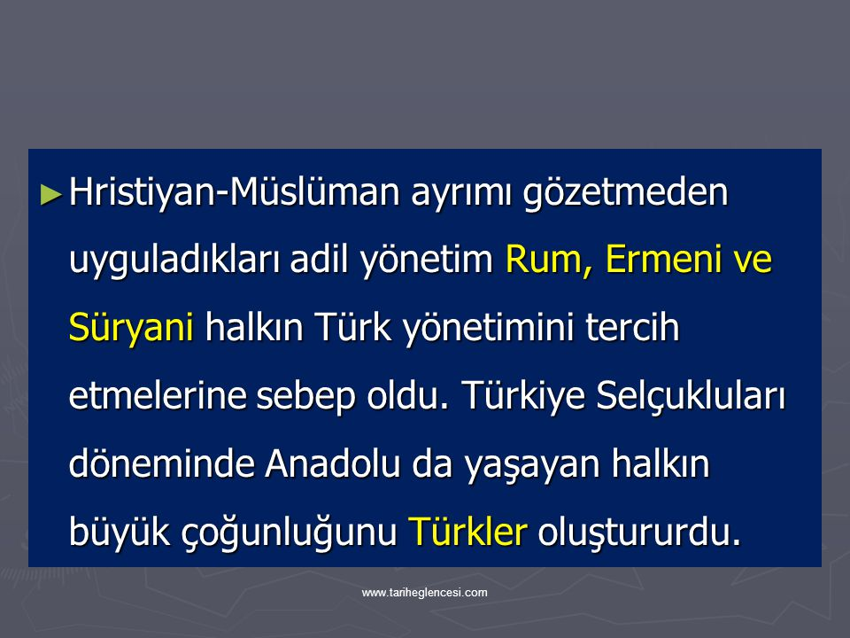 Hristiyan-Müslüman ayrımı gözetmeden uyguladıkları adil yönetim Rum, Ermeni ve Süryani halkın Türk yönetimini tercih etmelerine sebep oldu. Türkiye Selçukluları döneminde Anadolu da yaşayan halkın büyük çoğunluğunu Türkler oluştururdu.