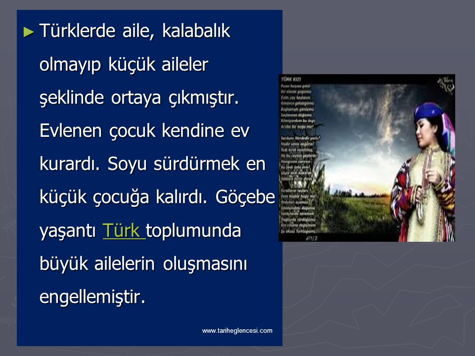 Türklerde aile, kalabalık olmayıp küçük aileler şeklinde ortaya çıkmıştır. Evlenen çocuk kendine ev kurardı. Soyu sürdürmek en küçük çocuğa kalırdı. Göçebe yaşantı Türk toplumunda büyük ailelerin oluşmasını engellemiştir.
