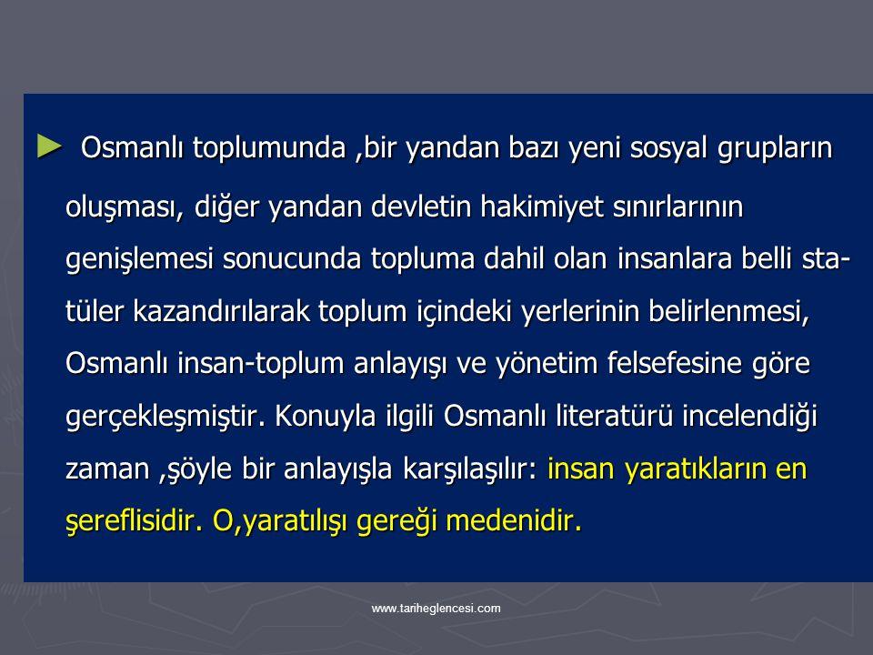 Osmanlı toplumunda ,bir yandan bazı yeni sosyal grupların oluşması, diğer yandan devletin hakimiyet sınırlarının genişlemesi sonucunda topluma dahil olan insanlara belli sta-tüler kazandırılarak toplum içindeki yerlerinin belirlenmesi, Osmanlı insan-toplum anlayışı ve yönetim felsefesine göre gerçekleşmiştir. Konuyla ilgili Osmanlı literatürü incelendiği zaman ,şöyle bir anlayışla karşılaşılır: insan yaratıkların en şereflisidir. O,yaratılışı gereği medenidir.
