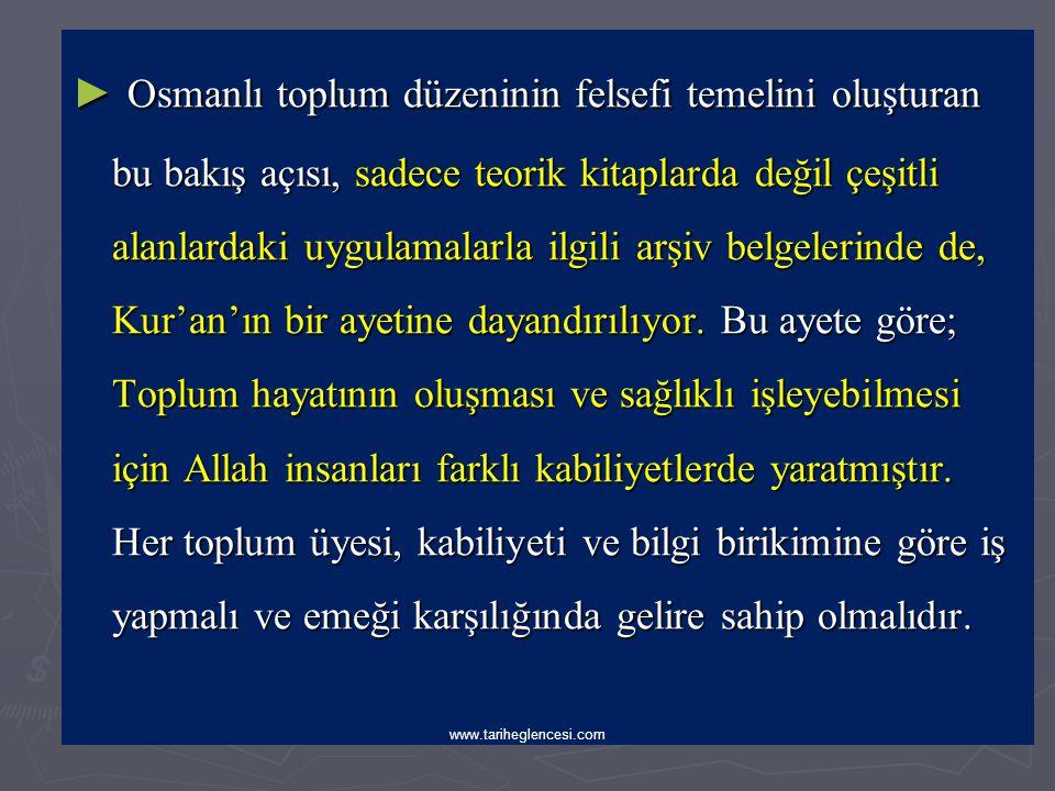 Osmanlı toplum düzeninin felsefi temelini oluşturan bu bakış açısı, sadece teorik kitaplarda değil çeşitli alanlardaki uygulamalarla ilgili arşiv belgelerinde de, Kur'an'ın bir ayetine dayandırılıyor. Bu ayete göre; Toplum hayatının oluşması ve sağlıklı işleyebilmesi için Allah insanları farklı kabiliyetlerde yaratmıştır. Her toplum üyesi, kabiliyeti ve bilgi birikimine göre iş yapmalı ve emeği karşılığında gelire sahip olmalıdır.