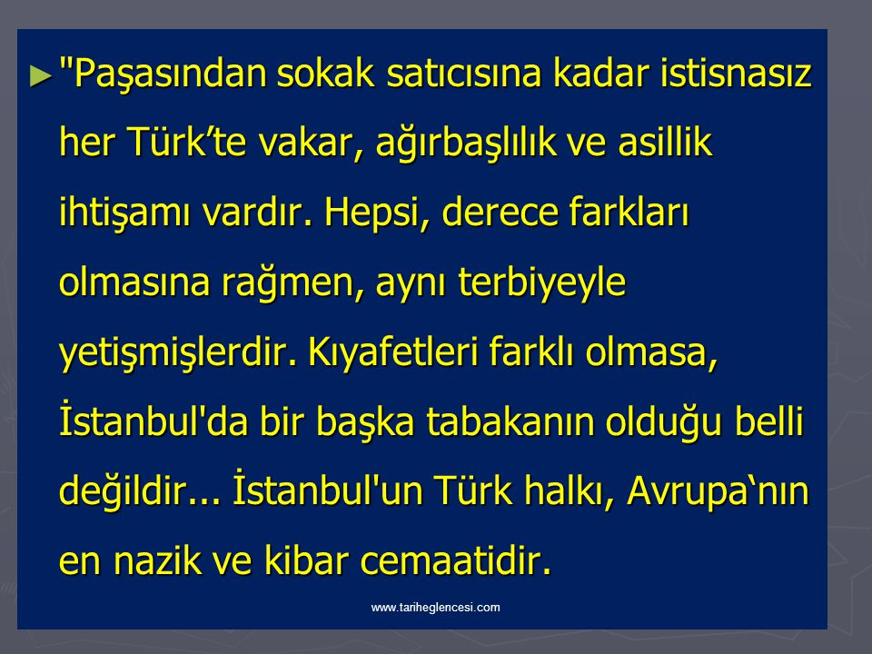 Paşasından sokak satıcısına kadar istisnasız her Türk'te vakar, ağırbaşlılık ve asillik ihtişamı vardır. Hepsi, derece farkları olmasına rağmen, aynı terbiyeyle yetişmişlerdir. Kıyafetleri farklı olmasa, İstanbul da bir başka tabakanın olduğu belli değildir... İstanbul un Türk halkı, Avrupa'nın en nazik ve kibar cemaatidir.